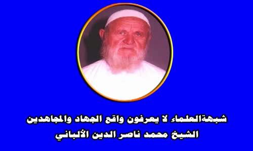شبهةالعلماء لا يعرفون واقع الجهاد والمجاهدين -الشيخ محمد ناصر الدين الألباني