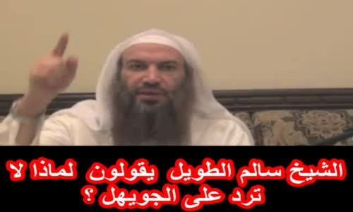 الشيخ سالم الطويل  يقولون  لماذا لا ترد على الجويهل ؟