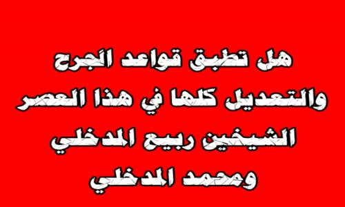 هل تطبق قواعد الجرح والتعديل كلها في هذا العصر؟ الشيخين ربيع المدخلي ومحمد المدخلي
