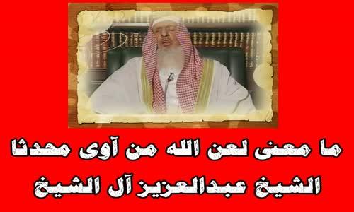 ما معنى لعن الله من آوى محدثا -الشيخ عبدالعزيز آل الشيخ