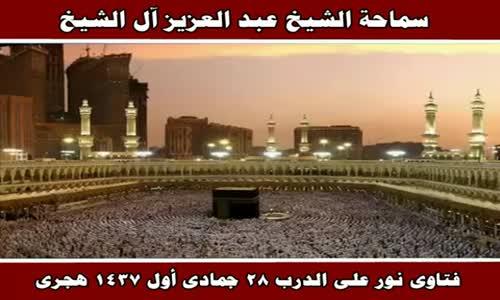 فتاوى نور على الدرب 28 جمادى أول 1437 هجرى - سماحة الشيخ عبد العزيز آل الشيخ