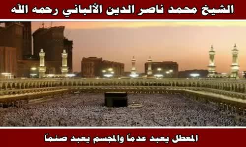 المعطل يعبد عدماً والمجسم يعبد صنماً - الشيخ محمد ناصر الدين الألباني رحمه الله
