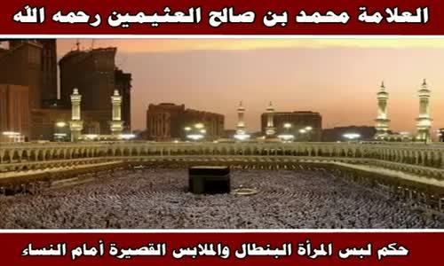 حكم لبس المرأة البنطال والملابس القصيرة أمام النساء - الشيخ محمد بن صالح العثيمين 
