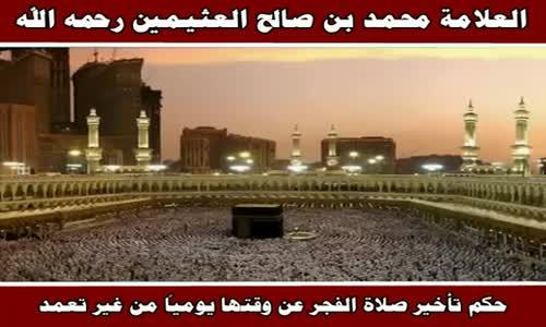 حكم تأخير صلاة الفجر عن وقتها يومياً من غير تعمد - الشيخ محمد بن صالح العثيمين 
