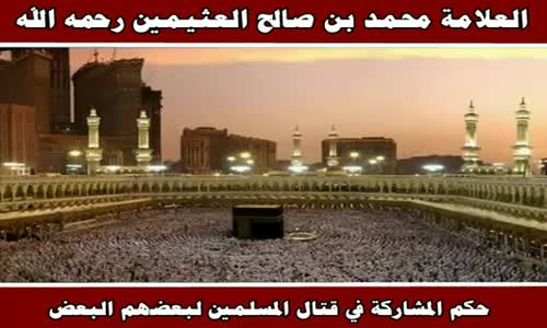 حكم المشاركة في قتال المسلمين لبعضهم البعض - الشيخ محمد بن صالح العثيمين 