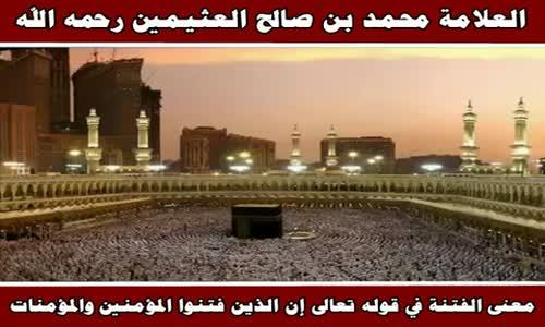 معنى الفتنة في قوله تعالى إن الذين فتنوا المؤمنين- الشيخ محمد بن صالح العثيمين 
