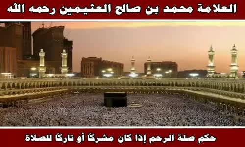 حكم صلة الرحم إذا كان مشركاً أو تاركاً للصلاة - الشيخ محمد بن صالح العثيمين 
