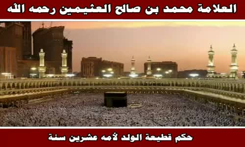 حكم قطيعة الولد لأمه عشرين سنة - الشيخ محمد بن صالح العثيمين 
