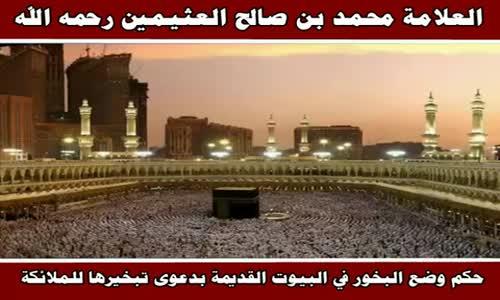 حكم وضع البخور في البيوت القديمة بدعوى تبخيرها للملائكة - الشيخ محمد بن صالح العثيمين 