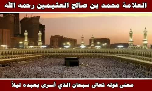 معنى قوله تعالى سبحان الذي أسرى بعبده ليلاً - الشيخ محمد بن صالح العثيمين 