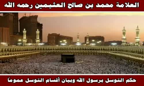 حكم التوسل برسول الله وبيان أقسام التوسل عموماً - الشيخ محمد بن صالح العثيمين 