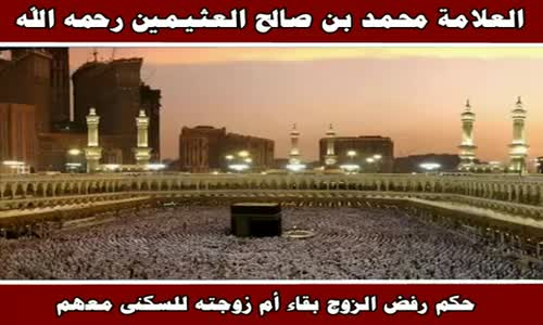 حكم رفض الزوج بقاء أم زوجته للسكنى معهم - الشيخ محمد بن صالح العثيمين 