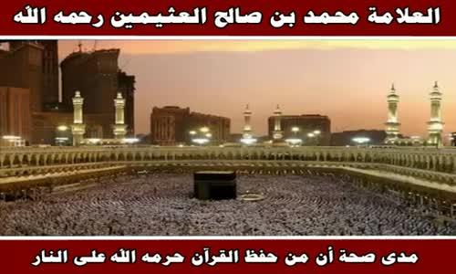 مدى صحة أن من حفظ القرآن حرمه الله على النار - الشيخ محمد بن صالح العثيمين 