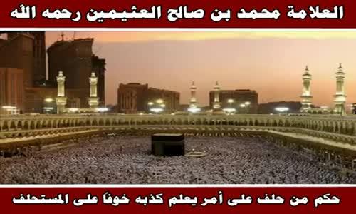 حكم من حلف على أمر يعلم كذبه خوفاً على المستحلف - الشيخ محمد بن صالح العثيمين 
