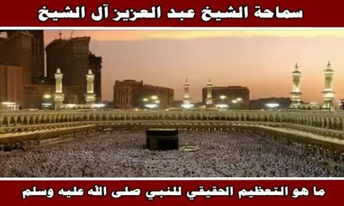 ما هو التعظيم الحقيقي للنبي صلى الله عليه وسلم - سماحة الشيخ عبد العزيز آل الشيخ