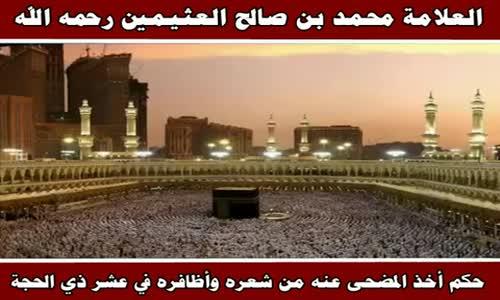 حكم أخذ المضحى عنه من شعره وأظافره في عشر ذي الحجة - الشيخ محمد بن صالح العثيمين 