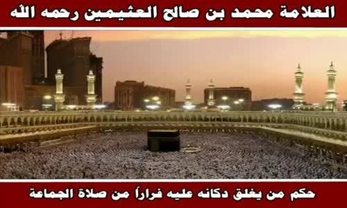 حكم من يغلق دكانه عليه فراراً من صلاة الجماعة - الشيخ محمد بن صالح العثيمين 
