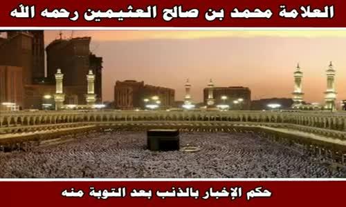 حكم الإخبار بالذنب بعد التوبة منه - الشيخ محمد بن صالح العثيمين 