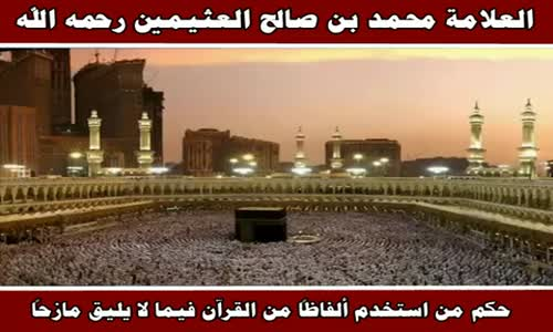 حكم من استخدم ألفاظاً من القرآن فيما لا يليق مازحاً - الشيخ محمد بن صالح العثيمين 