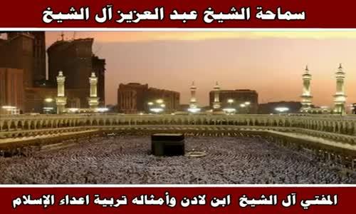 ابن لادن وأمثاله تربية اعداء الإسلام  - سماحة الشيخ عبد العزيز آل الشيخ
