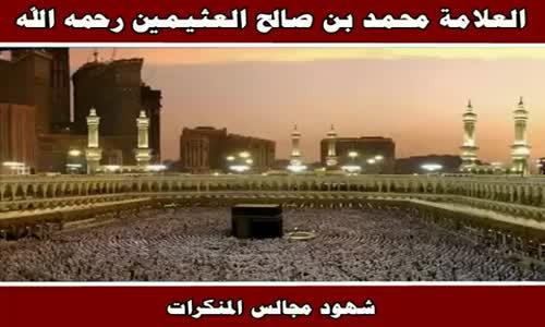 شهود مجالس المنكرات - الشيخ محمد بن صالح العثيمين 