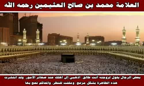 نصيحة لمن يطلق لأبسط الأسباب - الشيخ محمد بن صالح العثيمين 