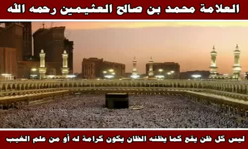 ليس كل ظن يقع كما يظنه الظان يكون كرامة له أو من علم الغيب - الشيخ محمد بن صالح العثيمين 