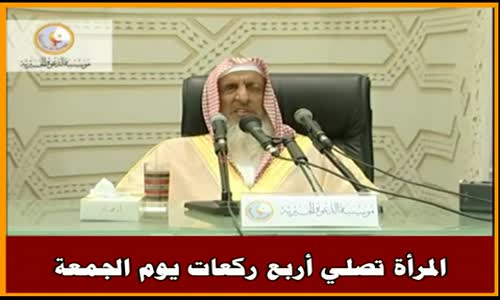 المرأة تصلي أربع ركعات يوم الجمعة - سماحة الشيخ عبد العزيز آل الشيخ