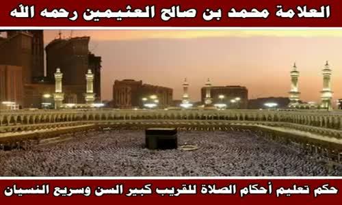 حكم تعليم أحكام الصلاة للقريب كبير السن وسريع النسيان - الشيخ محمد بن صالح العثيمين 