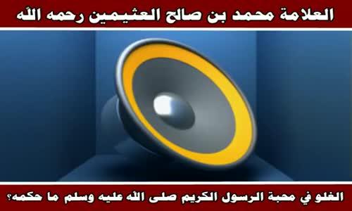 الغلو في محبة الرسول الكريم ما حكمه؟ - الشيخ محمد بن صالح العثيمين 