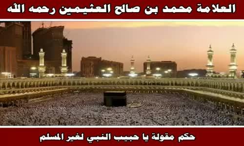 حكم مقولة يا حبيب النبي لغير المسلم - الشيخ محمد بن صالح العثيمين 