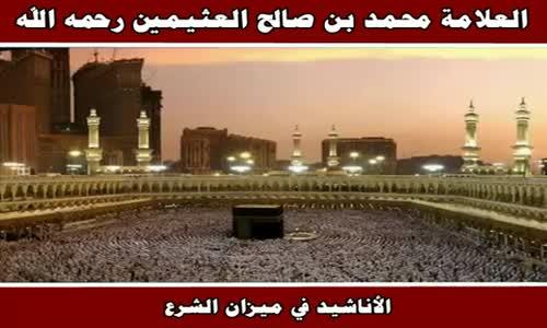 الأناشيد في ميزان الشرع - الشيخ محمد بن صالح العثيمين 