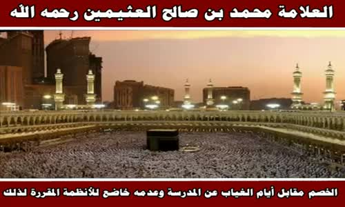 الخصم مقابل أيام الغياب عن المدرسة وعدمه خاضع للأنظمة - الشيخ محمد بن صالح العثيمين 