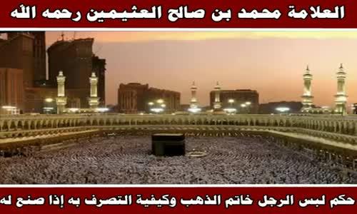 حكم لبس الرجل خاتم الذهب وكيفية التصرف به إذا صنع له - الشيخ محمد بن صالح العثيمين 