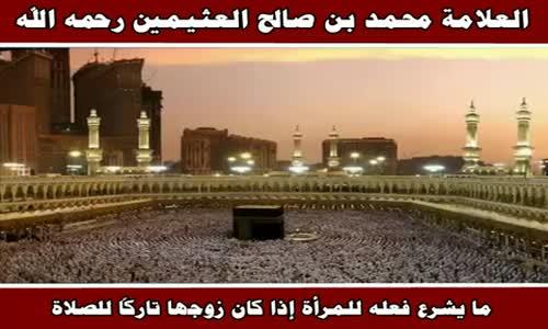 ما يشرع فعله للمرأة إذا كان زوجها تاركاً للصلاة - الشيخ محمد بن صالح العثيمين 