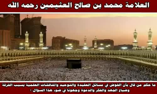 ما حكم من قال بأن الخوض في مسائل العقيدة والتوحيد - الشيخ محمد بن صالح العثيمين