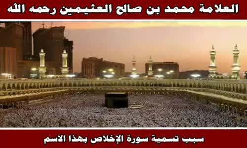 سبب تسمية سورة الإخلاص بهذا الاسم - الشيخ محمد بن صالح العثيمين 