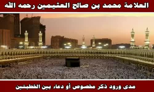 مدى ورود ذكر مخصوص أو دعاء بين الخطبتين - الشيخ محمد بن صالح العثيمين 
