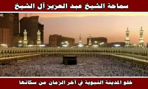 هل هذا صحيح إنه في آخر الزمان المدينة النبوية تخلى من السكان - سماحة الشيخ عبد العزيز آل الشيخ