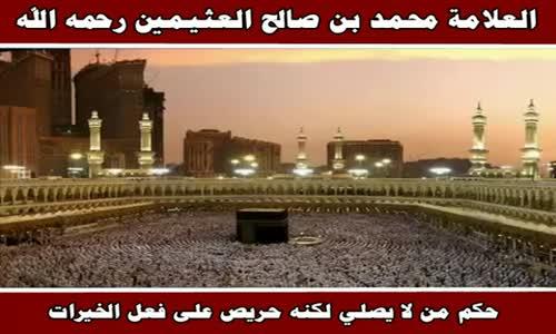 حكم من لا يصلي لكنه حريص على فعل الخيرات - الشيخ محمد بن صالح العثيمين 