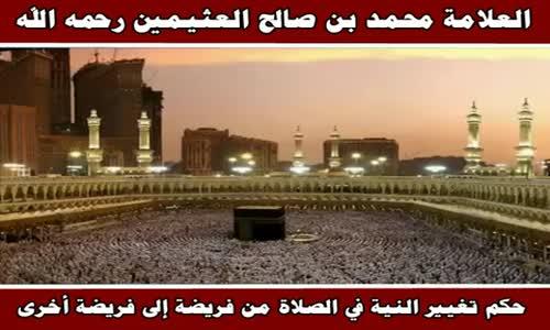 حكم تغيير النية في الصلاة من فريضة إلى فريضة أخرى - الشيخ محمد بن صالح العثيمين 