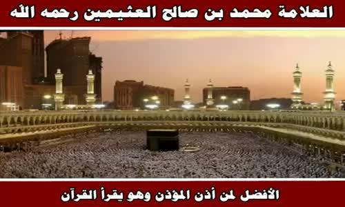الأفضل لمن أذن المؤذن وهو يقرأ القرآن - الشيخ محمد بن صالح العثيمين 