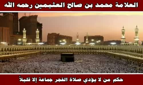 حكم من لا يؤدي صلاة الفجر جماعة إلا قليلاً - الشيخ محمد بن صالح العثيمين 
