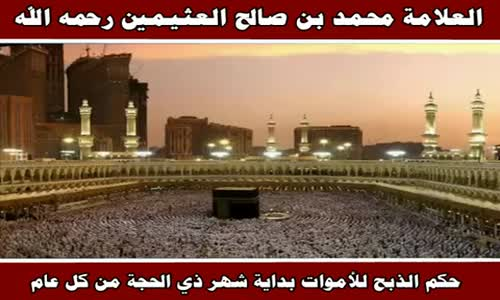 حكم الذبح للأموات بداية شهر ذي الحجة من كل عام - الشيخ محمد بن صالح العثيمين 