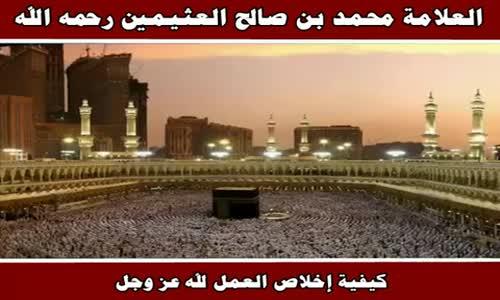كيفية إخلاص العمل لله عز وجل - الشيخ محمد بن صالح العثيمين 
