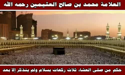 حكم من صلى العشاء ثلاث ركعات بسلام ولم يتذكر إلا بعد - الشيخ محمد بن صالح العثيمين 
