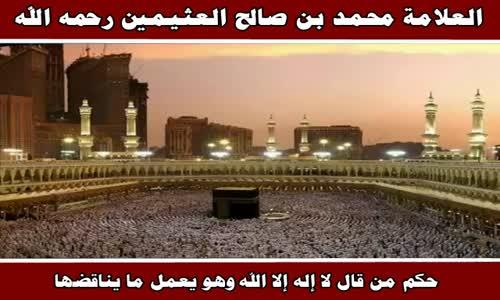 حكم من قال لا إله إلا الله وهو يعمل ما يناقضها - الشيخ محمد بن صالح العثيمين 