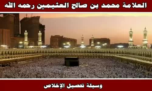 وسيلة تحصيل الإخلاص - الشيخ محمد بن صالح العثيمين 