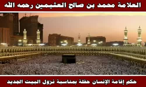 حكم إقامة الإنسان حفلة بمناسبة نزول البيت الجديد - الشيخ محمد بن صالح العثيمين 