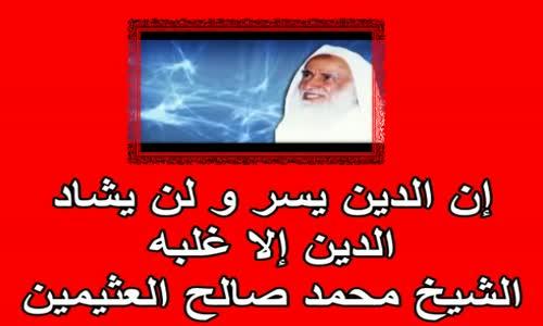 إن الدين يسر و لن يشاد الدين إلا غلبه  الشيخ محمد صالح العثيمين